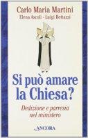 Si può amare la Chiesa? Dedizione e parresia nel mistero - Martini Carlo M., Bettazzi Luigi, Ascoli Elena