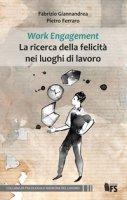 Work Engagement La ricerca della felicità nei luoghi di lavoro. Ediz. integrale - Giannandrea Fabrizio, Ferraro Pietro