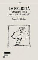 La felicità. Istruzioni d'uso per «comuni mortali» - Giuliani Federica