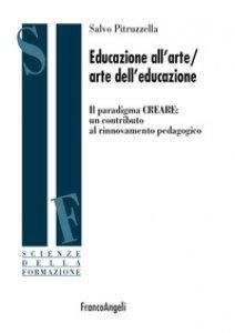 Copertina di 'Educazione all'arte/arte dell'educazione. Il paradigma CREARE: un contributo al rinnovamento pedagogico'