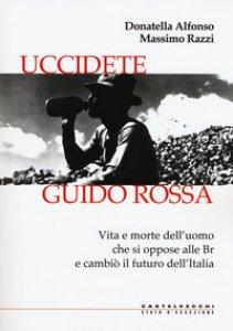 Copertina di 'Uccidete Guido Rossa. Vita e morte dell'uomo che si oppose alle Br e cambiò il futuro dell'Italia'
