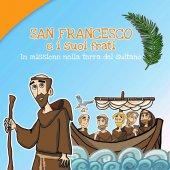 San Francesco e i suoi frati. In missione nella terra del sultano - Caterina Agrò