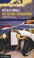 Gli ultimi viaggiatori nell'Italia del Novecento - Brilli Attilio