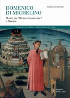 Domenico di Michelino. Dante, la «Divina Commedia» e Firenze - Gurrieri Francesco