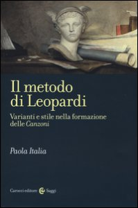 Copertina di 'Il metodo di Leopardi. Varianti e stile nella formazione delle «Canzoni»'