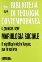 Mariologia sociale. Il significato della Vergine per la società (BTC 136) - Clodovis M. Boff