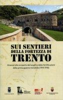 Sui sentieri della fortezza di Trento. Itinerari alla scoperta dei luoghi e delle fortificazioni della prima guerra mondiale (1914-1918). Con Carta geografica ripiegata