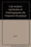 Les enjeux spirituels et théologiques de l'espace liturgique - AA. VV.