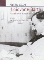 Il giovane Barth. Fra teologia e politica - Gallas Alberto