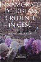 Innamorato dell'Islam, credente in Gesù - Dall'Oglio Paolo