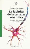 La fabbrica della certezza scientifica. Riflessioni di un biologo sul cervello - Young John Z.