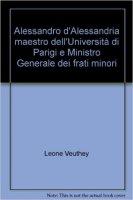 Alessandro d'Alessandria maestro dell'Università di Parigi e Ministro Generale dei frati minori - Leone Veuthey