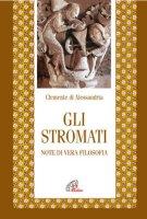 Gli stromati. Note di vera filosofia - Clemente Alessandrino (san)