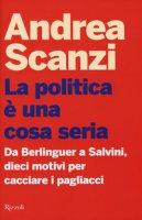 La politica è una cosa seria. Da Berlinguer a Salvini, dieci motivi per cacciare i pagliacci - Scanzi Andrea