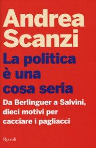 Copertina di 'La politica è una cosa seria. Da Berlinguer a Salvini, dieci motivi per cacciare i pagliacci'