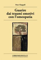 Guarire dai traumi emotivi con l'omeopatia. Trattamento degli effetti dei traumi - Chappell Peter