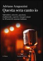 Questa sera canto io. Splendori, miserie, passioni, tradimenti, segreti e trasgressioni in 50 anni di canzone italiana - Aragozzini Adriano