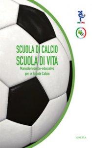 Copertina di 'Scuola di calcio, scuola di vita. Manuale tecnico-educativo per le scuole calcio'