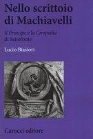 Nello scrittoio di Machiavelli . «Il Principe» e la «Ciropedia» di Senofonte - Biasiori Lucio