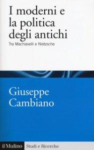 Copertina di 'I moderni e la politica degli antichi. Tra Machiavelli e Nietzsche'