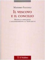 Il vescovo e il concilio. Modello episcopale e aggiornamento al Vaticano II - Faggioli Massimo