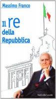 Il re della Repubblica. Il Quirinale negli anni della transizione - Massimo Franco