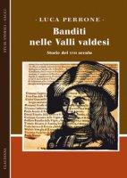 Banditi nelle Valli valdesi. Storie del XVII secolo - Perrone Luca