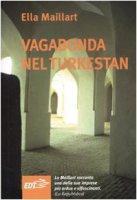 Vagabonda nel Turkestan - Maillart Ella