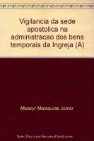Vigilancia da sede apostolica na administracao dos bens temporais da Ingreja (A) - Malaquias J�nior Moacyr