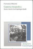 Camera etnografica. Storie e teorie di antropologia visuale - Marano Francesco