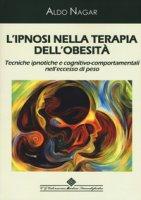 L' ipnosi nella terapia dell'obesità. Tecniche ipnotiche e cognitivo-comportamentali nell'eccesso di peso - Nagar Aldo