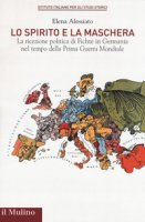 Lo spirito e la maschera. La ricezione politica di Fichte in Germania nel tempo della Prima Guerra Mondiale - Alessiato Elena