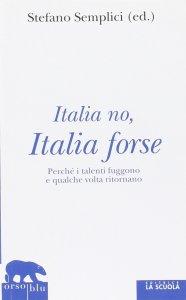 Copertina di 'Italia no, Italia forse. Perché i talenti fuggono e qualche volta ritornano.'