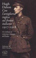 Con l'artiglieria inglese sul fronte italiano 1917-1918. Un tributo al vittorioso impegno dell'Italia - Dalton Hugh