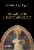 Pregare con il Beato Angelico - Fabrizia Rigo Righi