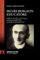 Henri Bergson educatore. Virtù intellettuali insegnamento saperi umanistici - Russo Maria Teresa