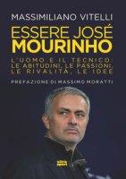Essere Jose Mourinho. L'uomo e il tecnico: le abitudini, le passioni, le rivalità, le idee - Vitelli Massimiliano