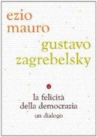 La felicità della democrazia - Zagrebelsky Gustavo, Mauro Ezio