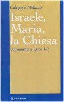 Israele, Maria, la Chiesa. Commento a Luca 1-2 - Milazzo Calogero