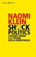 Shock politics. L'incubo Trump e il futuro della democrazia - Klein Naomi