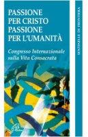 Passione per Cristo, passione per l'umanità. Congresso internazionale della vita consacrata - Bruno Secondin