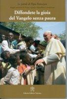 Diffondere la gioia del Vangelo senza paura - Francesco (Jorge Mario Bergoglio)