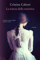 La stanza della tessitrice - Caboni Cristina