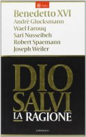 Dio salvi la ragione - Benedetto XVI, Andre' Glucksmann, Wael Farouq, Sari Nusseibeh, Robert Spaemann, Joseph Weiler