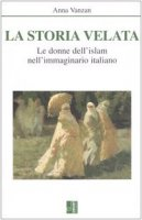 La storia velata. Le donne dell'Islam nell'immaginario italiano - Vanzan Anna