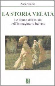 Copertina di 'La storia velata. Le donne dell'Islam nell'immaginario italiano'