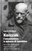 Korczak: l'umanesimo a misura di bambino. Storia del pedagogista ebreo polacco martire nel lager con i suoi 203 ragazzi - Laura Giuliani