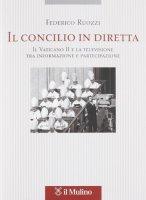 Il Concilio in diretta. Il Vaticano II e la televisione tra partecipazione e informazione - Ruozzi Federico