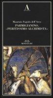 Parmigianino, «peritissimo alchimista». Ediz. illustrata - Fagiolo Dell'Arco Maurizio