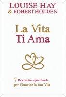 La vita ti ama. 7 pratiche spirituali per guarire la tua vita - Hay Louise L., Holden Robert